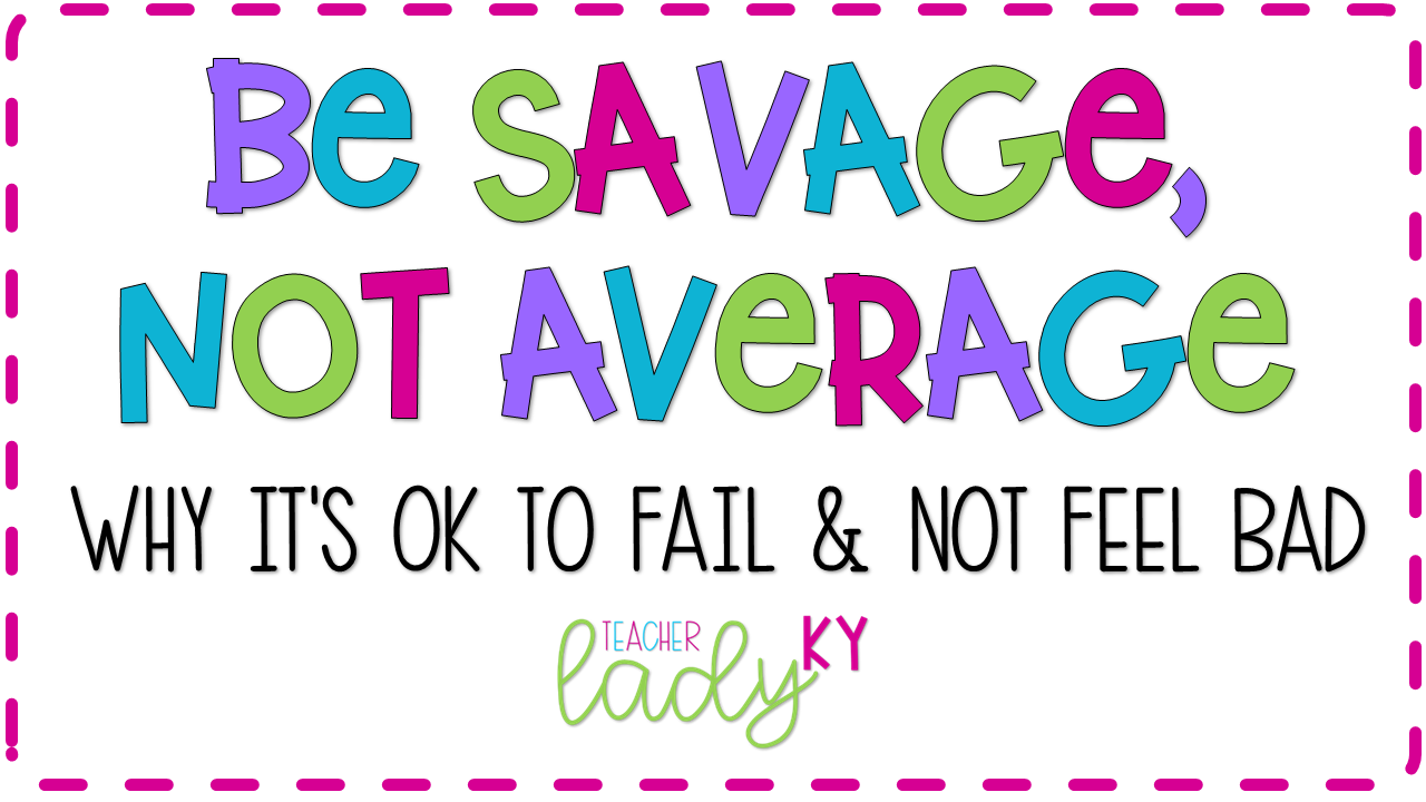 Be Savage, Not Average: Why It's OK to Fail, teacherladyky
