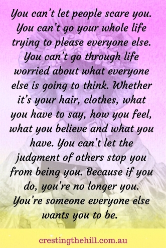 You can't let people scare you. You can't go your whole life trying to please everyone else. You can't go through life worried about what everyone else is going to think.  #quote