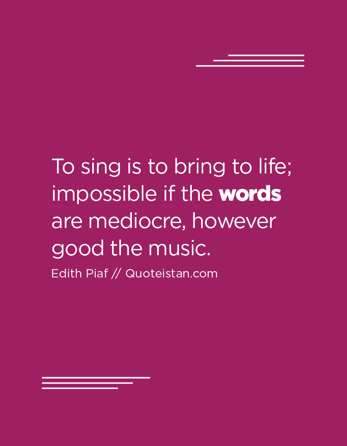 To sing is to bring to life; impossible if the words are mediocre, however good the music.