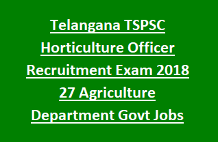 Telangana State TSPSC Horticulture Officer Recruitment Exam 2018 Notification 27 Agriculture Department Govt Jobs Online