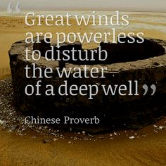 Great winds are powerless to disturb the water of a deep well. - 10 Chinese Proverbs that Will Upgrade Your Perspective