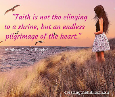 """Faith is not the clinging to a shrine, but an endless pilgrimage of the heart."" -Abraham Joshua Heschel"