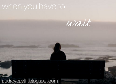 http://audreycaylin.blogspot.com/2017/04/when-you-have-to-wait.html