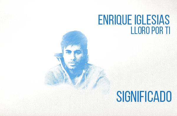 Lloro Por Ti Significado de la Canción Enrique Iglesias.