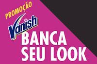 Promoção Vanish Banca seu Look vanishbancaseulook.com.br