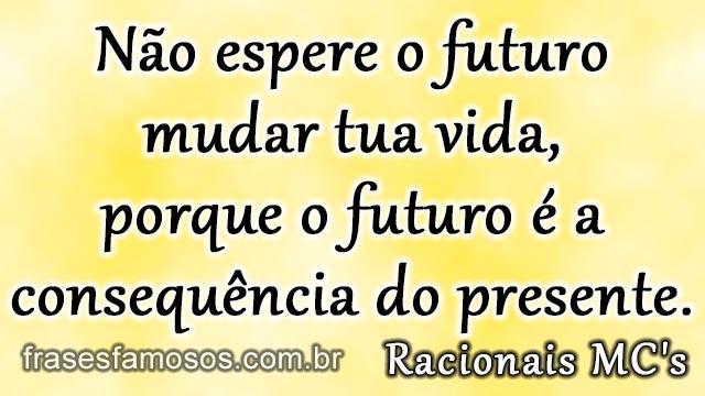 Não espere o futuro mudar tua vida, porque o futuro é a consequência do presente