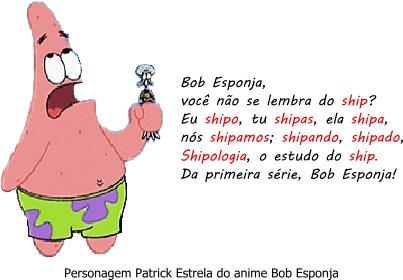 """Personagem Patrick Estrela do anime Bob Esponja dizendo: """"Bob Esponja, você não se lembra do ship? Eu shipo, tu shipas, ela shipa, nós shipamos; shipando, shipado, Shipologia, o estudo do ship. Da primeira série, Bob Esponja!"""""""
