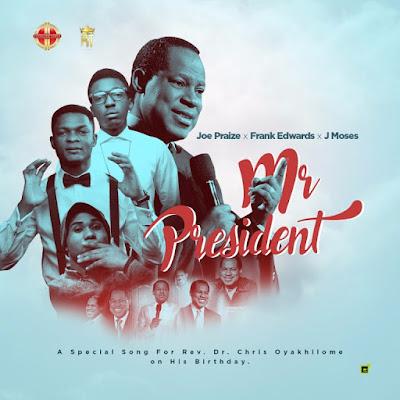 Music: Mr President – Joe Praize Ft. Frank Edwards & J Moses