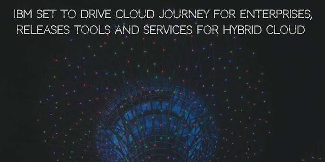 IBM set to Drive Cloud Journey for Enterprises, Releases Tools and Services for Hybrid Cloud