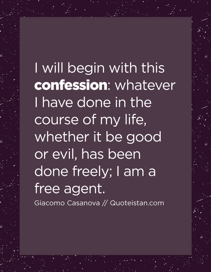 I will begin with this confession whatever I have done in the course of my life, whether it be good or evil, has been done freely; I am a free agent.
