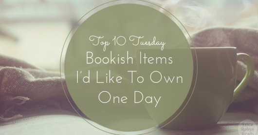 [Top 10 Tuesday] Bookish Items I'd Like To Own One Day