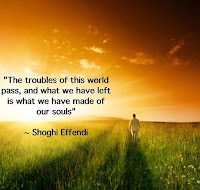 Quote: The troubles of this world shall pass, and what we have left is what we made of our souls. Shoghi Effendi