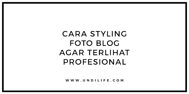 Cara Styling Foto Blog Agar Terlihat Profesional