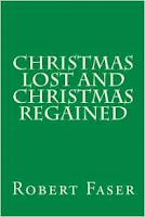 https://www.amazon.com/Christmas-Lost-Regained-Robert-Faser/dp/1518633420/ref=sr_1_fkmr0_1?ie=UTF8&qid=1478247054&sr=8-1-fkmr0&keywords=christmas+lost+and+christmas+regained