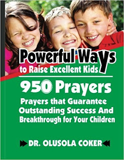 Powerful Ways to raise Excellent Kids: 950 Prayers that Guarantee Outstanding Success and Breakthrough for your Children