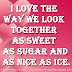 I love the way we look together – as sweet as sugar and as nice as ice.