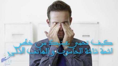 كيف تحمي عينيك من خطر اشعة شاشة الحاسوب و الهاتف الذكي