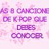 8 canciones de K-pop que debes conocer.