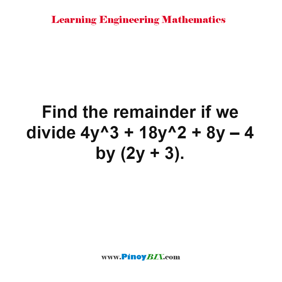 Find the remainder if we divide 4y^3 + 18y^2 + 8y – 4 by (2y + 3).