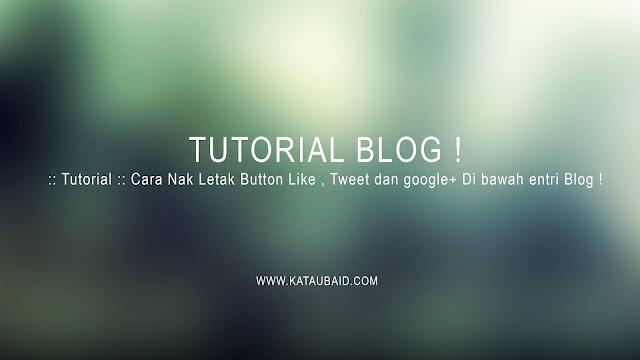 Tutorial Cara Nak Letak Button Like , Tweet dan google+ Di bawah entri Blog !