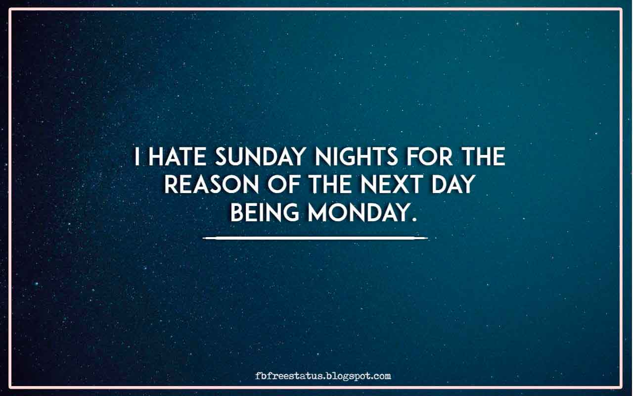 I hate Sunday nights for the reason of the next day being Monday.