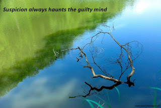 Suspicion always haunts the guilty mind