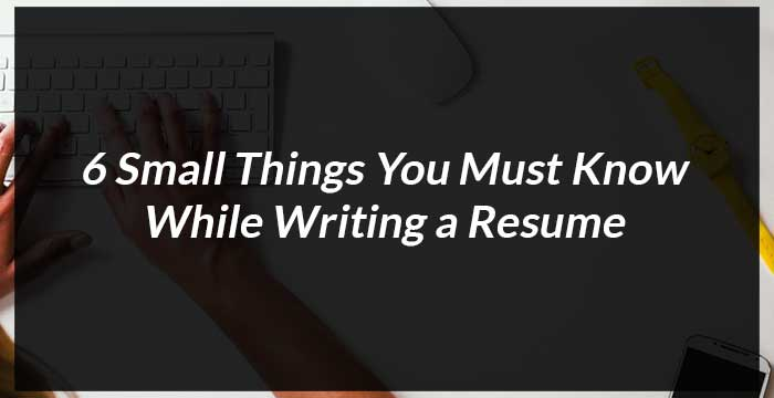 6 small things you must while writing a resume