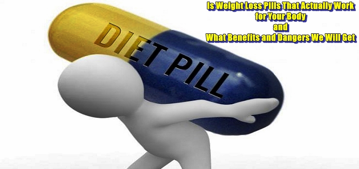 Is Weight Loss Pills That Actually Work for Your Body and What Benefits and Dangers We Will Get