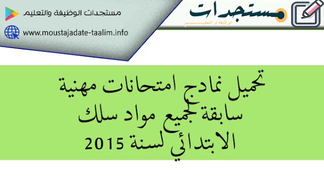 استعدادا للامتحان المهني : تحميل نمادج امتحانات مهنية سابقة لجميع مواد سلك الابتدائي لسنة 2015