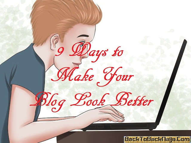 9 Ways to Make Your Blog Look Better-backtobacknaija.com