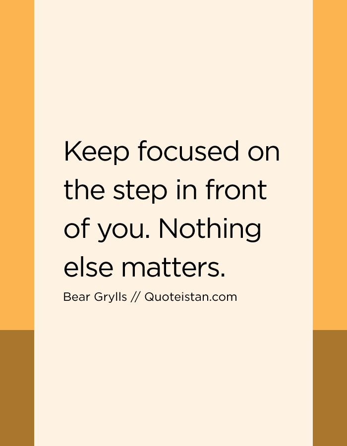 Keep focused on the step in front of you. Nothing else matters.
