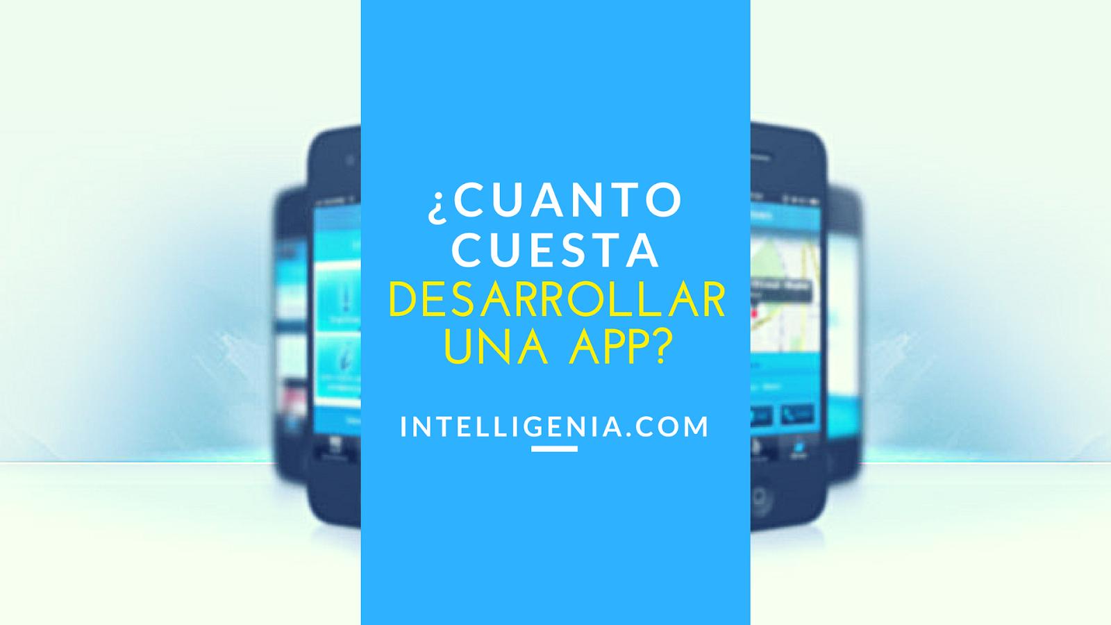 Intelligenia Cuánto Cuesta Una App 13 Variables A Tener