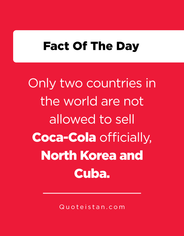 Only two countries in the world are not allowed to sell Coca-Cola officially, North Korea and Cuba.