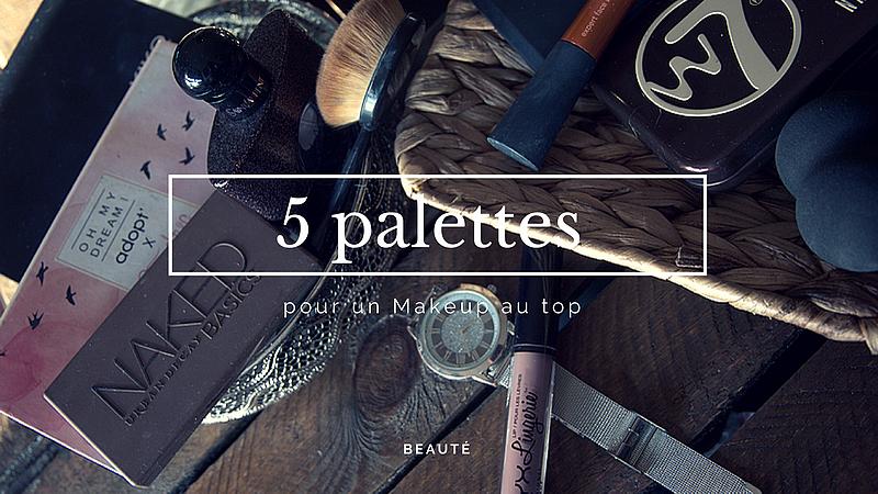 5 Palettes pour un Makeup au top |