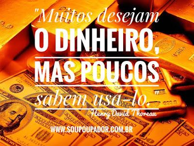 Saber usar o dinheiro, finanças pessoais, educação financeira, poupança, investimentos, Sou Poupador, Henry David Thoureau, riqueza.
