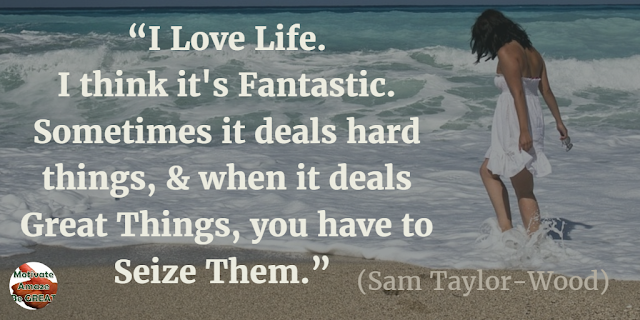 "Quotes On Life And Love: ""I love life. I think it's fantastic. Sometimes it deals hard things, and when it deals great things, you have to seize them."" - Sam Taylor-Wood"