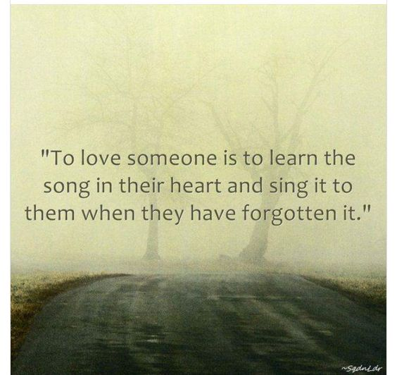 To love someone is to learn the song in their heart and sing it to them when they have forgotten it.