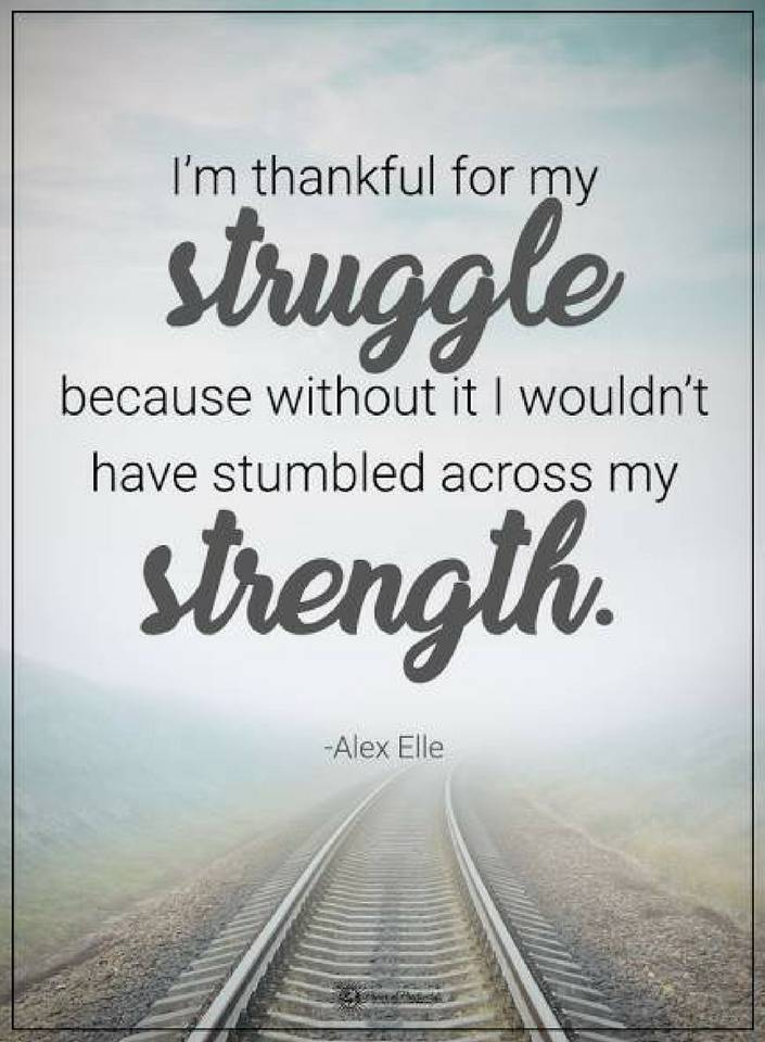 Quotes I Am Thankful For My Struggle Because Without It I Wouldnt