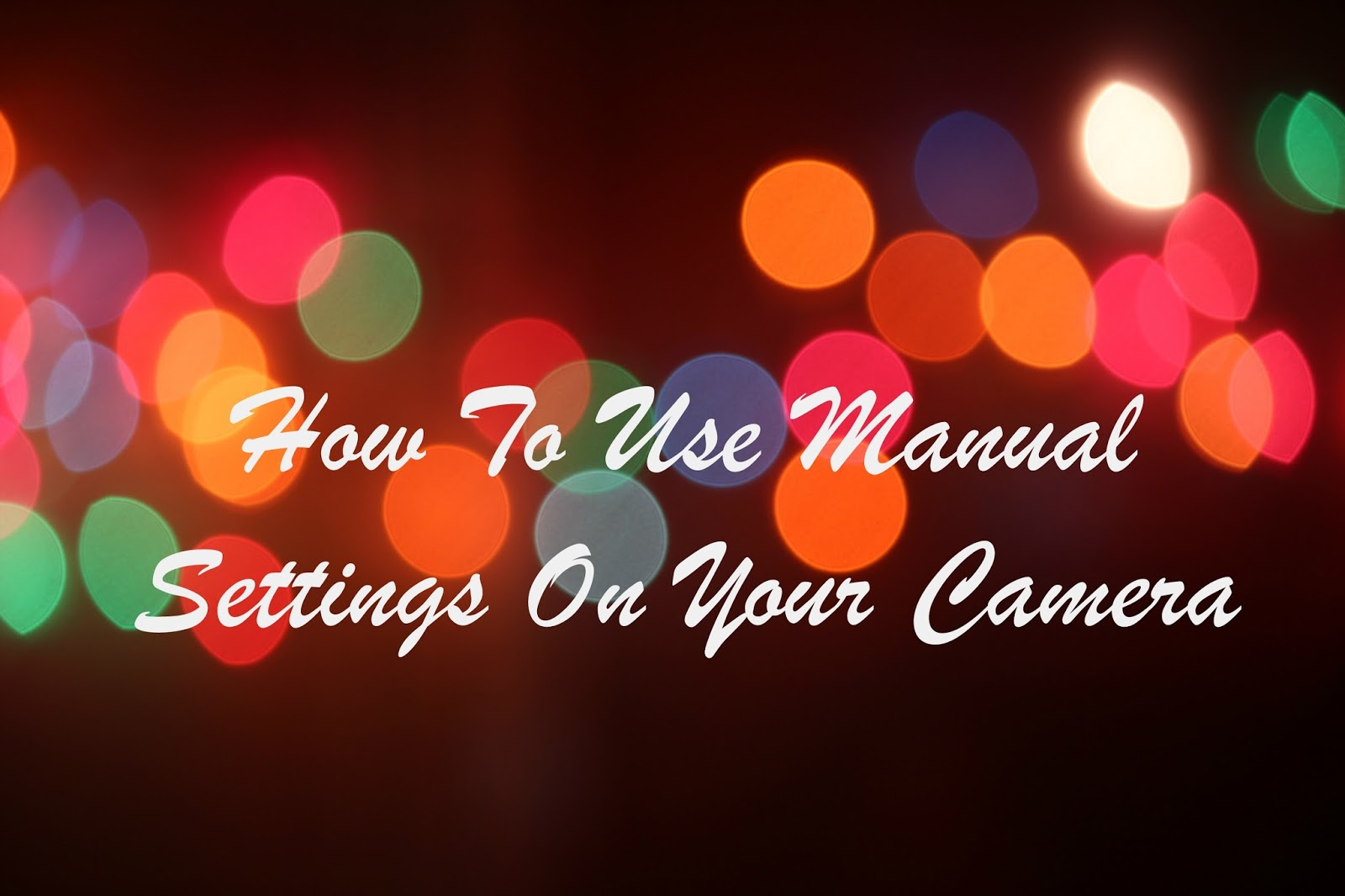 How To Use The Manual Settings On Your Camera easy quick advice tips newbies beginner