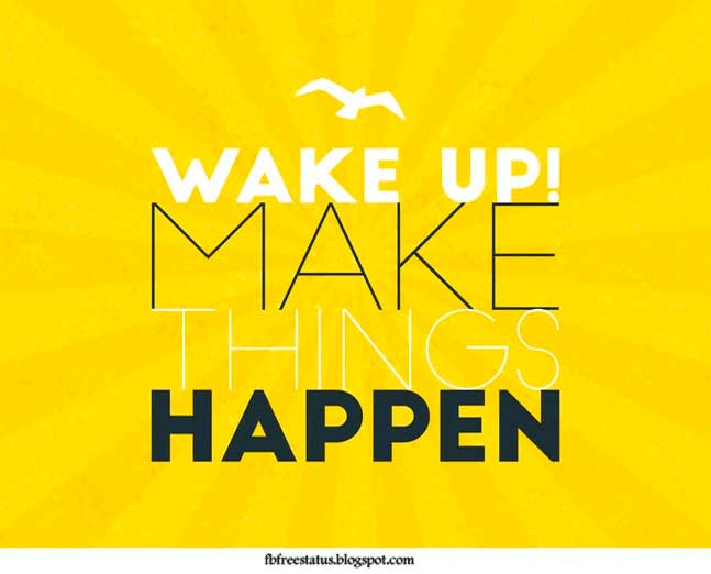 Wake up make thing happen.