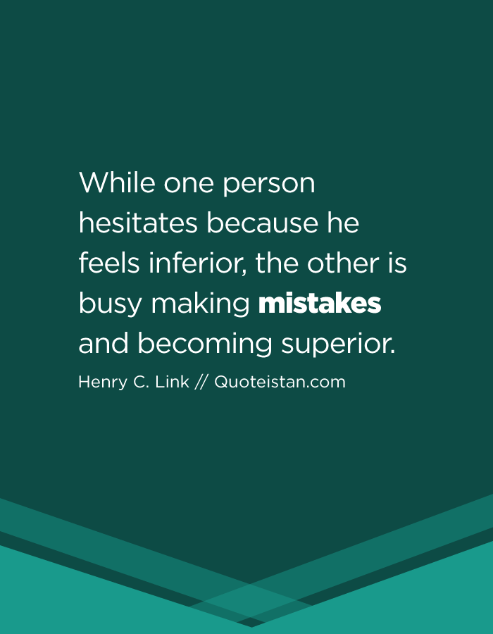 While one person hesitates because he feels inferior, the other is busy making mistakes and becoming superior.