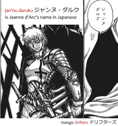 Jeanne d'Arc's name in Japanese, jan'nu daruku ジャンヌ・ダルク, as shown in the manga Drifters ドリフターズ