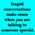 Stupid conversations make sense when you are talking to someone special.