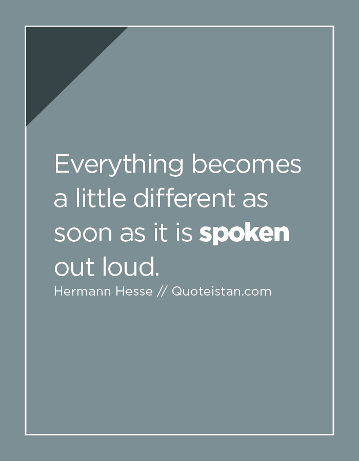 Everything becomes a little different as soon as it is spoken out loud.