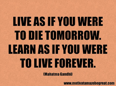 "Success Quotes And Sayings About Life: ""Live as if you were to die tomorrow. Learn as if you were to live forever."" - Mahatma Gandhi"
