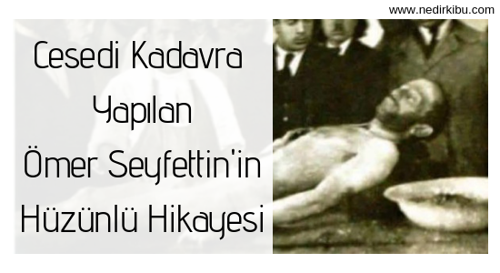 Cesedi Kadavra Yapılan Ömer Seyfettin'in Hikayesi!