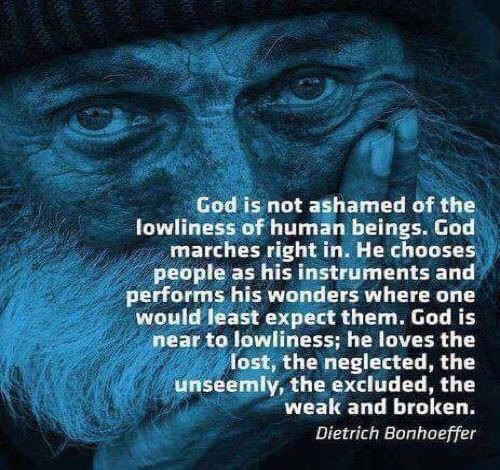 "Blue-ish picture of older man's face, with quote by Dietrich Bonhoeffer: ""God is not ashamed of the lowliness of human beings. God marches right in. He chooses people as his instruments and performs his wonders where one would least expect them. God is near lowliness; he loves the lost, the neglected, the unseemly, the excluded, the weak and broken."""