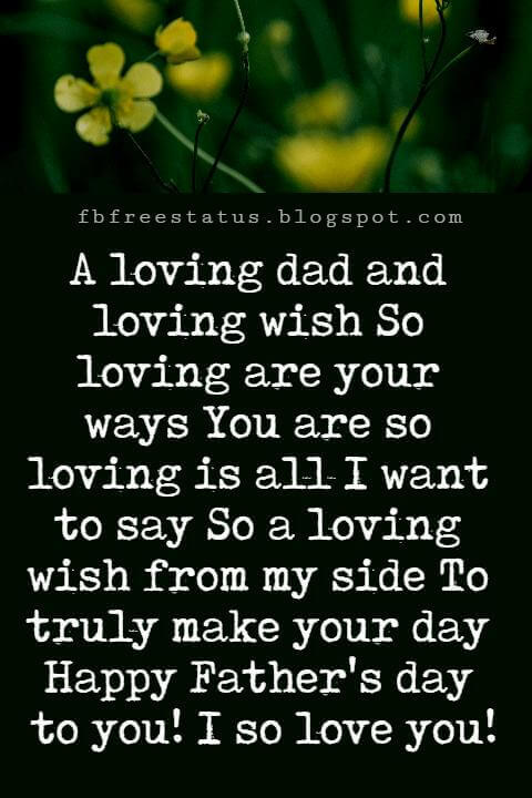 Happy Fathers Day Messages, A loving dad and loving wish So loving are your ways You are so loving is all I want to say So a loving wish from my side To truly make your day Happy Father's day to you! I so love you!