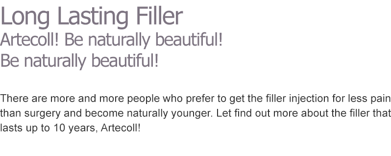 Long Lasting Filler Artecoll! Be naturally beautiful!  Be naturally beautiful! There are more and more people who prefer to get the filler injection for less pain than surgery and become naturally younger. Let find out more about the filler that lasts up to 10 years, Artecoll!