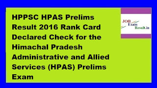 HPPSC HPAS Prelims Result 2016 Rank Card Declared Check for the Himachal Pradesh Administrative and Allied Services (HPAS) Prelims Exam